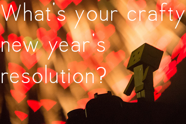 A new year means that for many of us it's resolution time...do you have a crafty new year's resolution?