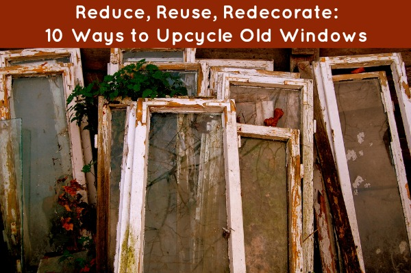 reduce  reuse  redecorate  10 ways to upcycle old windows