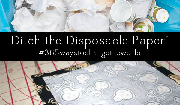 You might not think of sewing as a way to change the world, but when you use your skills to make cloth napkins, dish towels, and rags, your impact is huge.